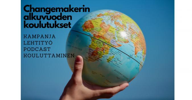 Käsi pitelee maapalloa. Yläkulmassa lukee Changemakerin alkuvuoden koulutukset: kampanja, lehtityö, podcast ja kouluttaminen.